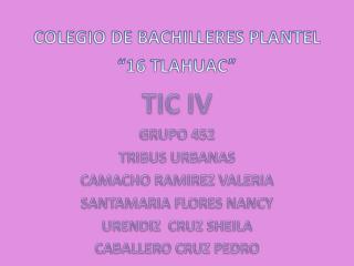 "COLEGIO DE BACHILLERES PLANTEL  ""16 TLAHUAC"" TIC IV GRUPO 452 TRIBUS URBANAS"