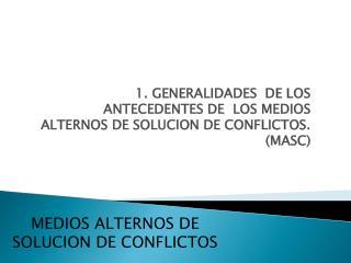 1. GENERALIDADES  DE LOS ANTECEDENTES DE  LOS MEDIOS ALTERNOS DE SOLUCION DE CONFLICTOS. (MASC)