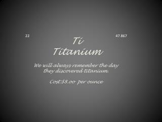 Ti Titanium W e will always remember  the day they discovered titanium. Cost:$8.oo  per ounce