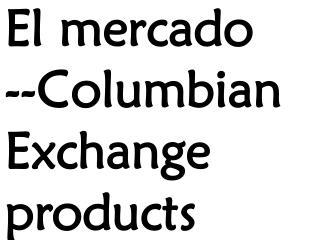 El  mercado --Columbian Exchange products