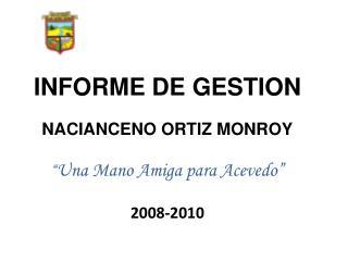"""INFORME DE GESTION NACIANCENO ORTIZ MONROY """" Una Mano Amiga para Acevedo"""" 2008-2010"""
