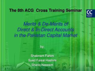 The 8th ACG  Cross Training Seminar  Merits  De-Merits of Direct  In-Direct Accounts in the Pakistan Capital Market