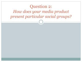 Question 2:  How does your media product present particular social groups?