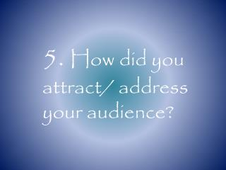 5.  How did you attract/ address your audience?