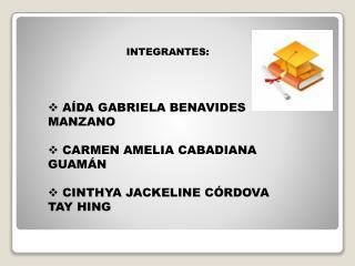INTEGRANTES:  AÍDA GABRIELA BENAVIDES MANZANO  CARMEN AMELIA CABADIANA GUAMÁN