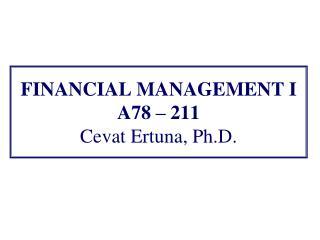 FINANCIAL MANAGEMENT I A78  – 211 Cevat Ertuna, Ph.D.