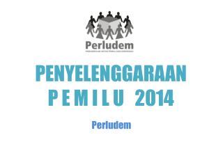 PENYELENGGARAAN  P E M I L U   2014