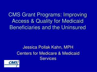 CMS Grant Programs: Improving Access  Quality for Medicaid Beneficiaries and the Uninsured