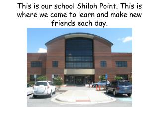 This is our school Shiloh Point. This is where we come to learn and make new friends each day.