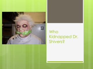 Who Kidnapped Dr. Shivers?