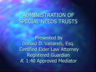 ADMINISTRATION OF  SPECIAL NEEDS TRUSTS    Presented by                      Donald D. Vanarelli, Esq.  Certified E