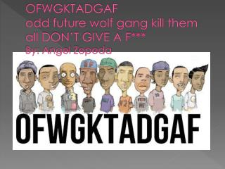 OFWGKTADGAF odd future wolf gang kill them all DON'T GIVE A F*** By:  A ngel  Z epeda