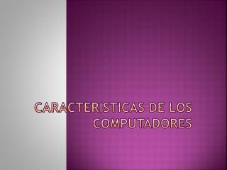 CARACTERISTICAS DE LOS COMPUTADORES