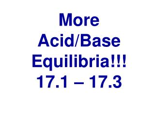 More Acid/Base  Equilibria !!! 17.1 � 17.3