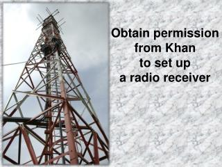 Obtain permission from Khan to set up a radio receiver
