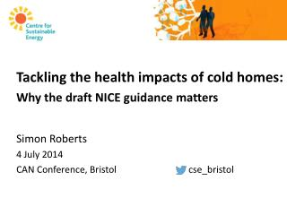 Tackling the health impacts of cold homes: Why the draft NICE guidance matters Simon Roberts