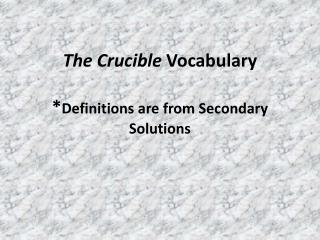 The Crucible  Vocabulary * Definitions are from Secondary Solutions