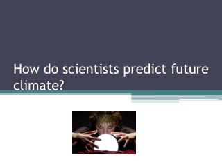 How do scientists predict future climate?