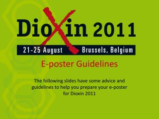 The following slides have some advice and guidelines to help you prepare your e-poster for Dioxin 2011