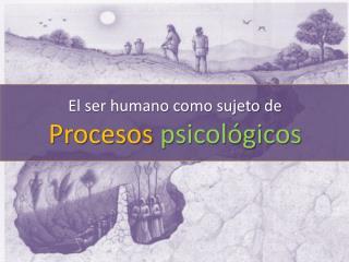 El ser humano como sujeto de Procesos psicológicos