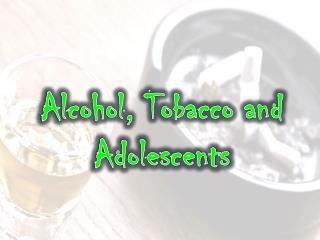 Alcohol, Tobacco and Adolescents