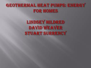 Geothermal Heat Pumps: Energy for Homes Lindsey  H ildred D avid Weaver S tuart  S urrency