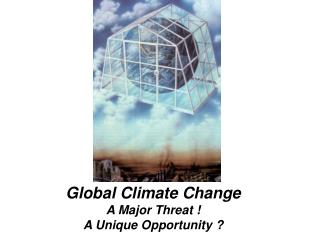 Global Climate Change A Major Threat ! A Unique Opportunity ?