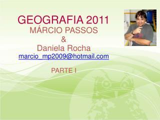 GEOGRAFIA 2011 MÁRCIO PASSOS  &  Daniela Rocha marcio_mp2009@hotmail.com PARTE I