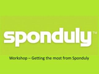 Workshop � Getting the most from  Sponduly