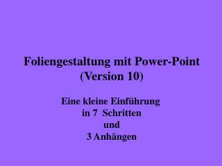 Foliengestaltung mit Power-Point (Version 10) Eine kleine Einführung  in 7  Schritten und