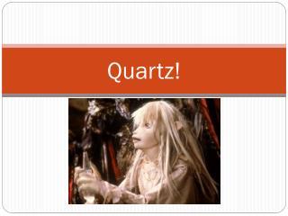 Quartz!