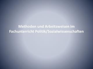 Methoden und Arbeitsweisen im Fachunterricht Politik/Sozialwissenschaften