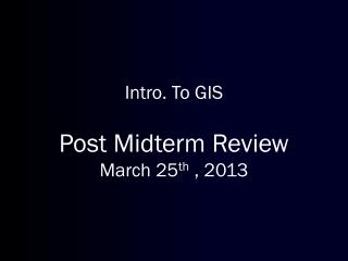 Intro. To  GIS Post Midterm Review  March  25 th  , 2013
