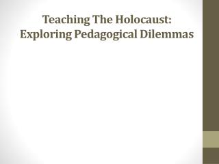 Teaching The Holocaust: Exploring Pedagogical  Dilemmas
