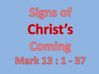 Signs of  Christ's Coming Mark 13 : 1 - 37