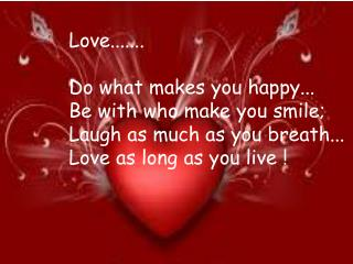 Love....... Do what makes you happy... Be with who make you smile; Laugh as much as you breath...