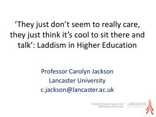 Professor Carolyn Jackson  Lancaster University  c.jackson@lancaster.ac.uk