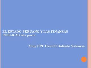 EL  ESTADO PERUANO Y LAS  FINANZAS PÚBLICAS 2da parte Abog  CPC Oswald Galindo Valencia