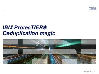 IBM ProtecTIER®                       Deduplication magic