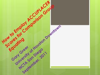 How to  Employ ACCUPLACER Scores  for  Comparison  G roup Equating