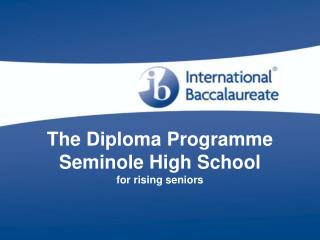 The Diploma Programme Seminole High School for rising seniors
