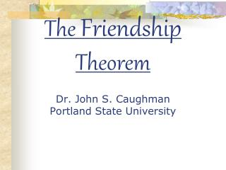 The  Friendship  Theorem Dr. John S. Caughman Portland State University