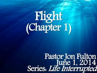Flight (Chapter 1) Pastor Jon Fulton June 1, 2014 Series:  Life Interrupted