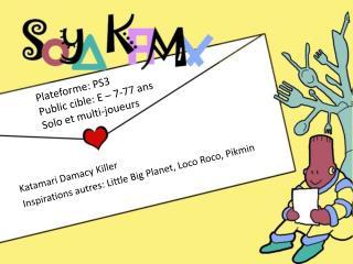 Katamari Damacy  Killer Inspirations  autres : Little Big Planet, Loco  Roco ,  Pikmin