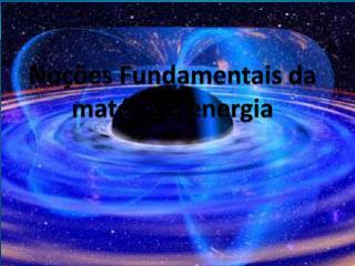 Noções Fundamentais da matéria e energia