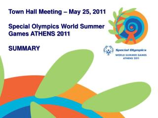 Town Hall Meeting – May 25, 2011 Special Olympics World Summer Games ATHENS 2011 SUMMARY