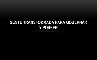 GENTE TRANSFORMADA PARA GOBERNAR Y POSEER