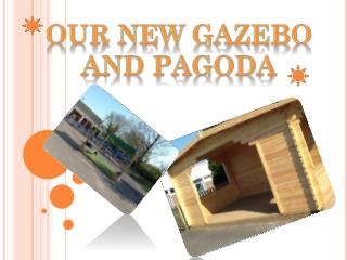 Our NEW GAZEBO AND PAGODA