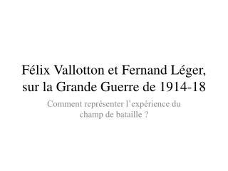 Félix Vallotton et Fernand Léger, sur la Grande Guerre de 1914-18
