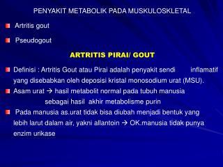 PENYAKIT METABOLIK PADA MUSKULOSKLETAL Artritis  gout Pseudogout ARTRITIS PIRAI/ GOUT